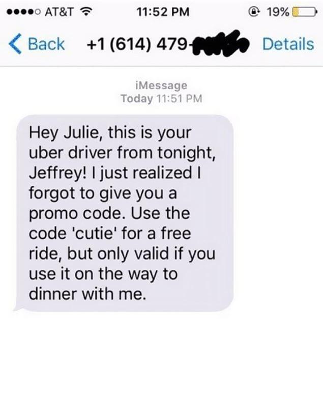 «Привет, Джули! Это твой водитель Uber, Джеффри. Я только что понял, что забыл дать тебе промо-код. Используй код «милашка» для бесплатной поездки, но он действителен только на поездку на ужин со мной» 💋